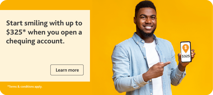Start smiling with up to $325* when you open a chequing account.