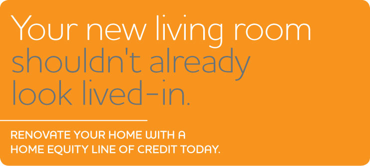 Your new living room shouldn't already look lived-in. Renovate your home with a home equity line of credit today.