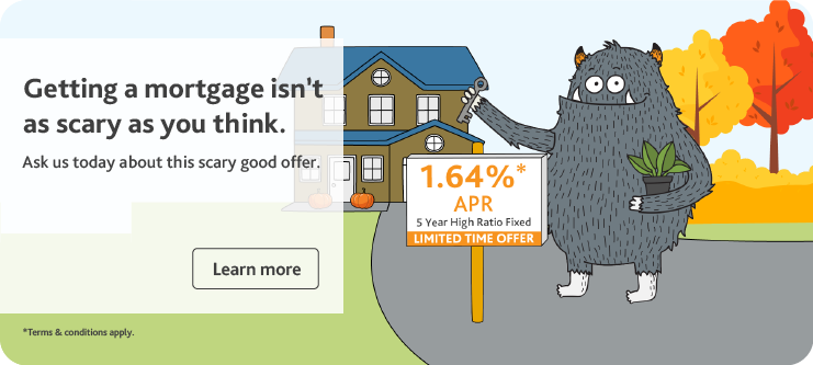 Getting a mortgage isn't as scary as you think. Ask us today about this scary good offer. Get 1.64% APR on 5 Year high ratio fixed mortgage
